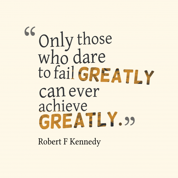 Robert F Kennedy 's quote about achievement. Only those who dare to…