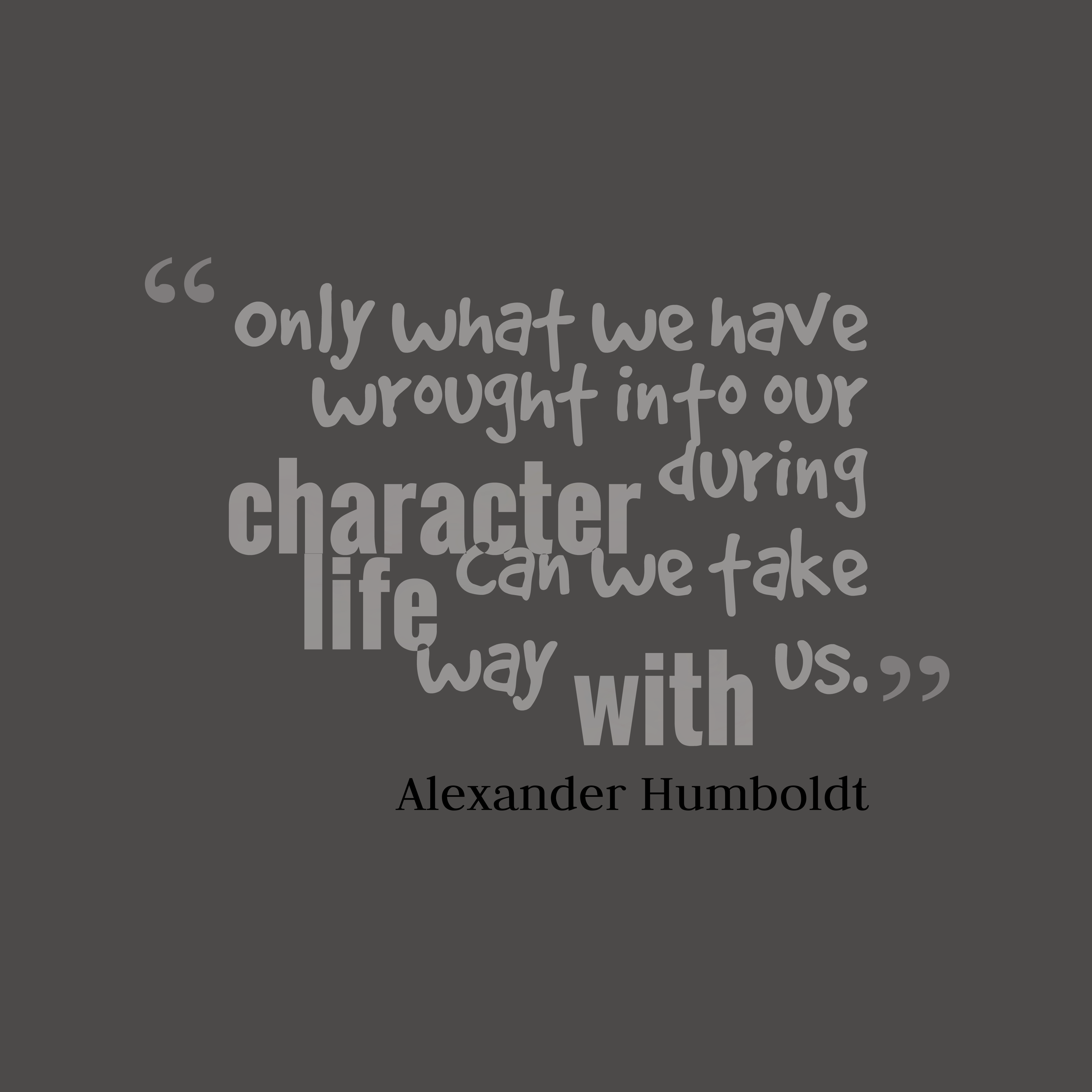 Quotes image of Only what we have wrought into our character during life can we take way with us.