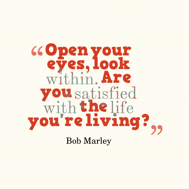 Bob Marley 's quote about . Open your eyes, look within….