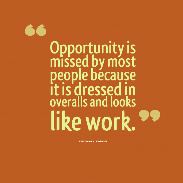 Thomas A. Edison 's quote about . Opportunity is missed by most…