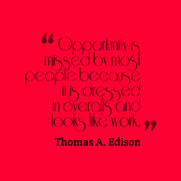 Thomas A. Edison 's quote about opportunity. Opportunity is missed by most…