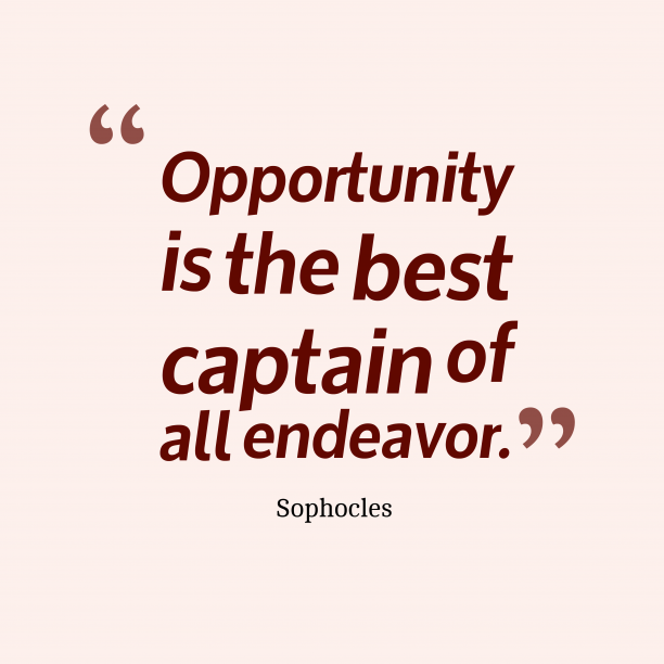 Sophocles 's quote about opportunity. Opportunity is the best captain…