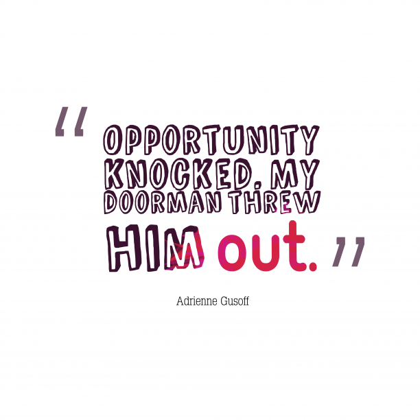 Opportunity knocked. My