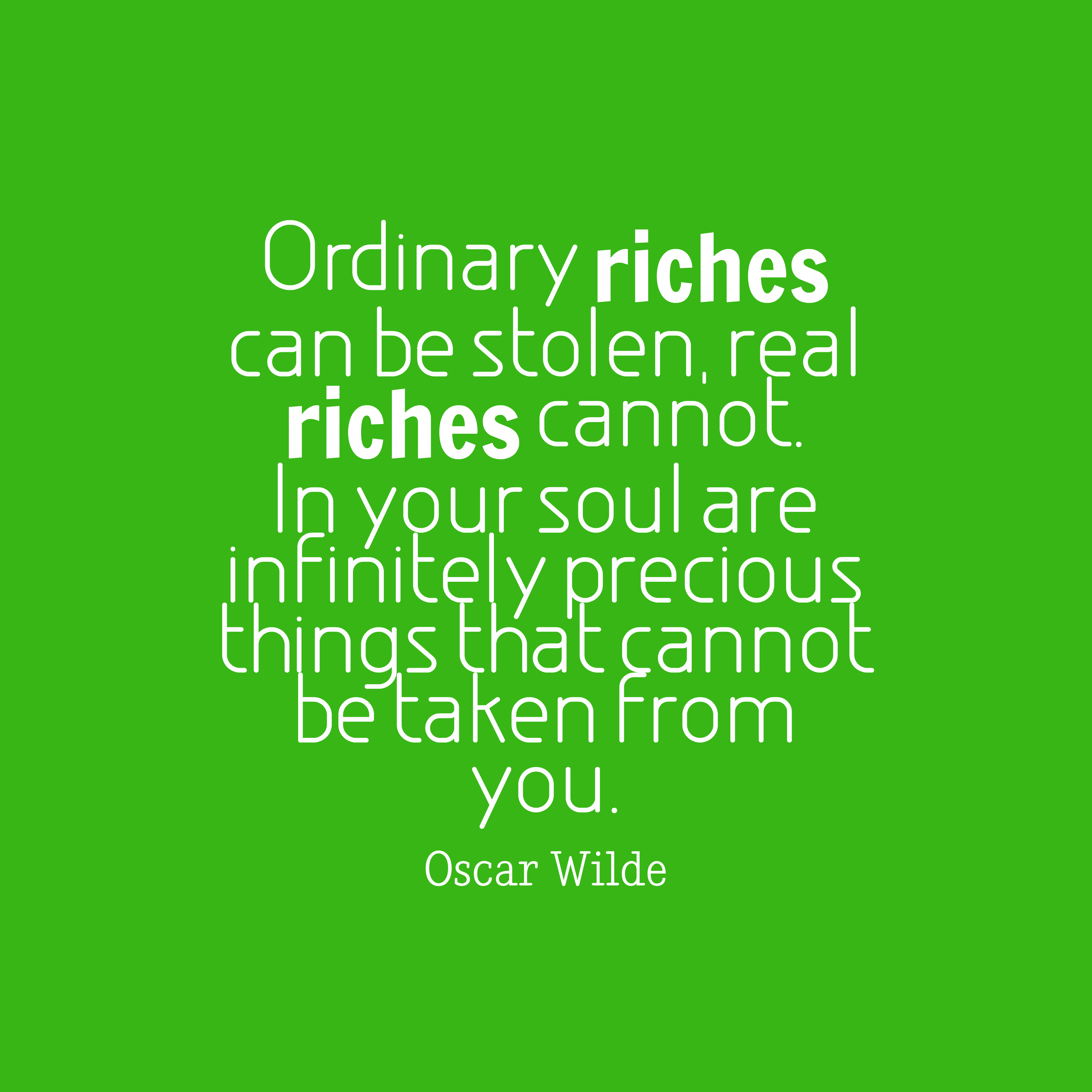 Quotes image of Ordinary riches can be stolen, real riches cannot. In your soul are infinitely precious things that cannot be taken from you.