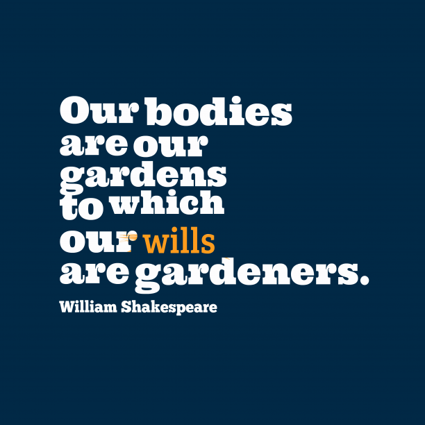 William Shakespeare 's quote about . Our bodies are our gardens…