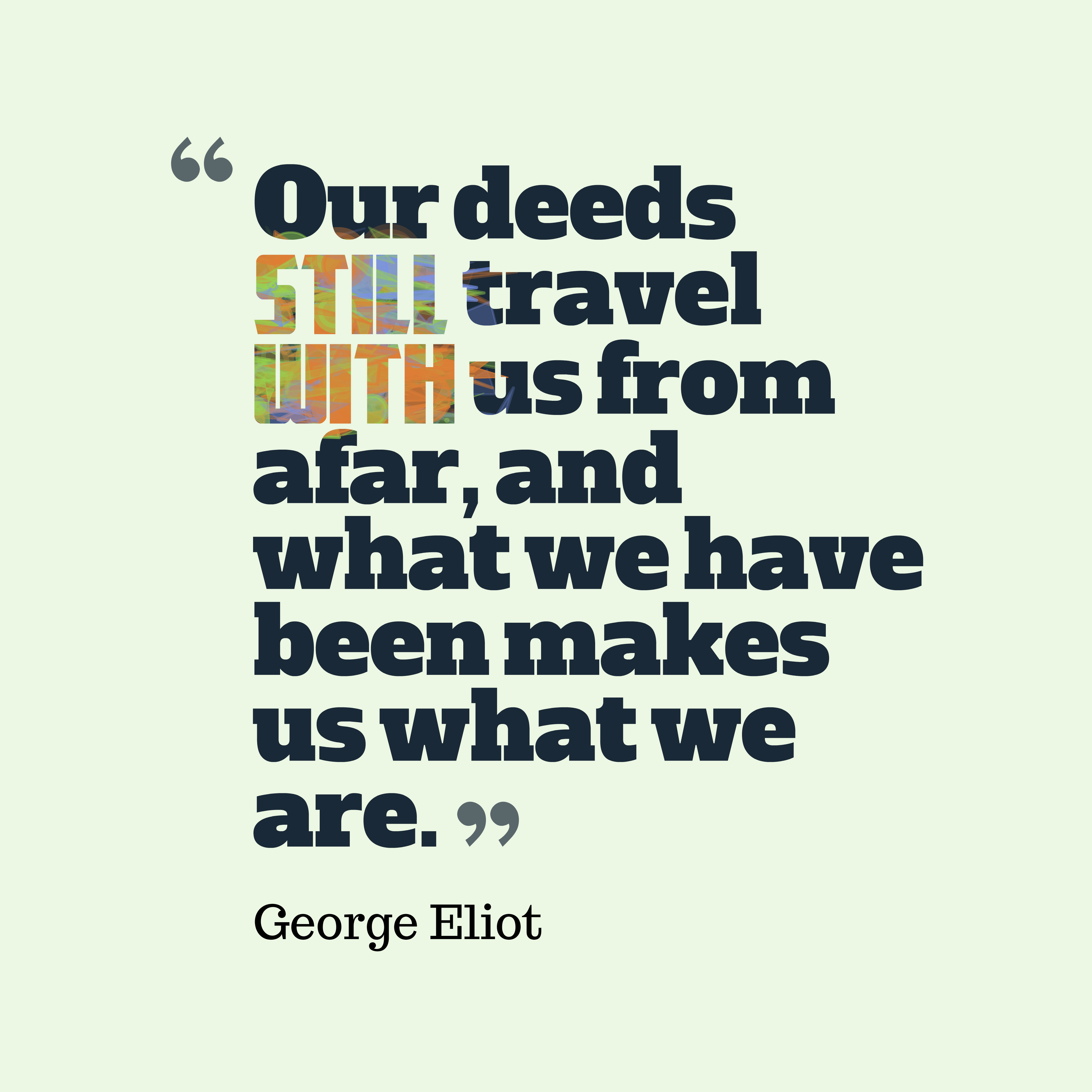 Quotes image of Our deeds still travel with us from afar, and what we have been makes us what we are.