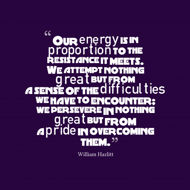 William Hazlitt 's quote about . Our energy is in proportion…