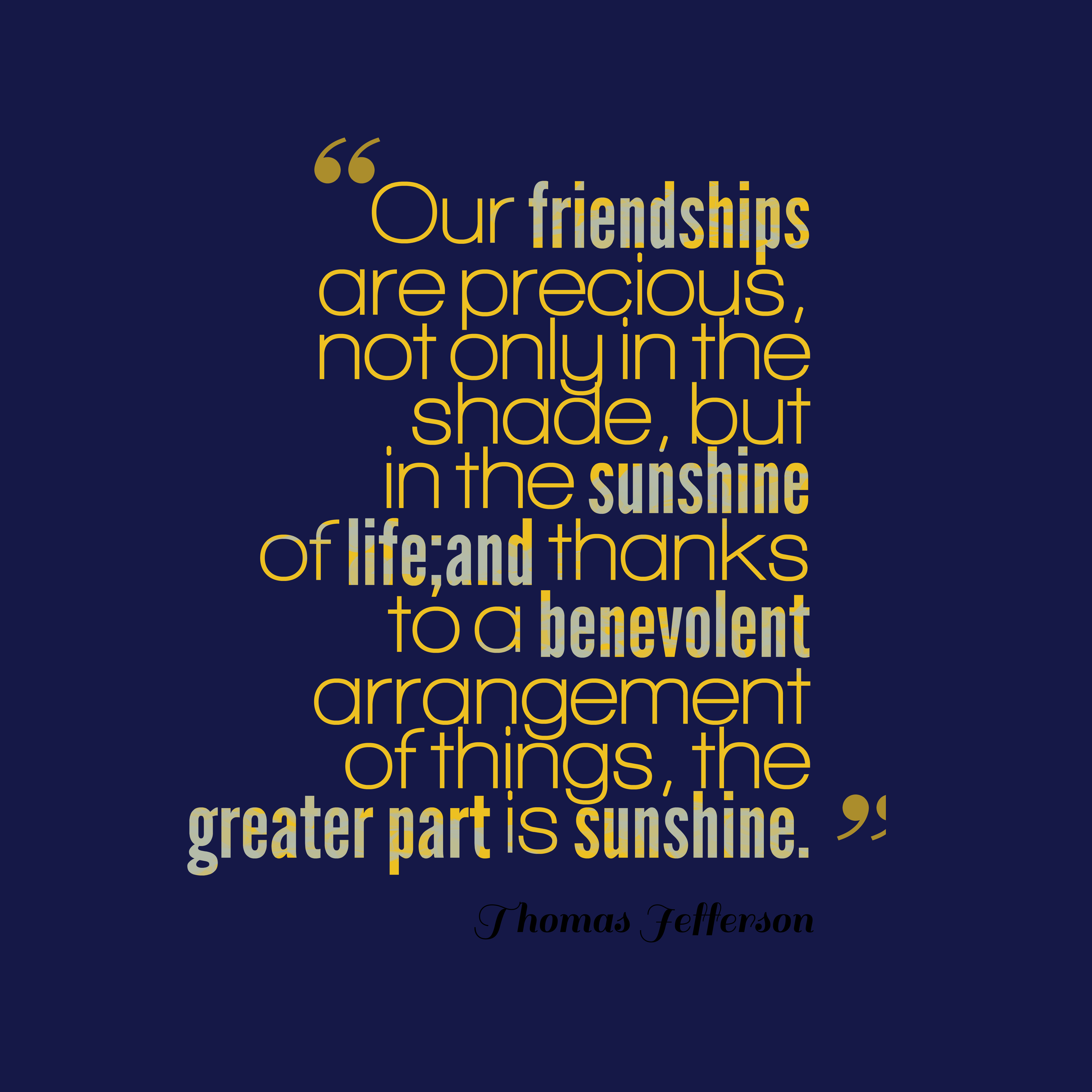 Quotes image of Our friendships are precious, not only in the shade, but in the sunshine of life;and thanks to a benevolent arrangement of things, the greater part is sunshine.
