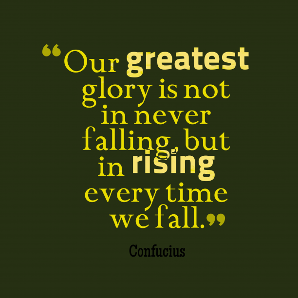 Confucius 's quote about . Our greatest glory is not…