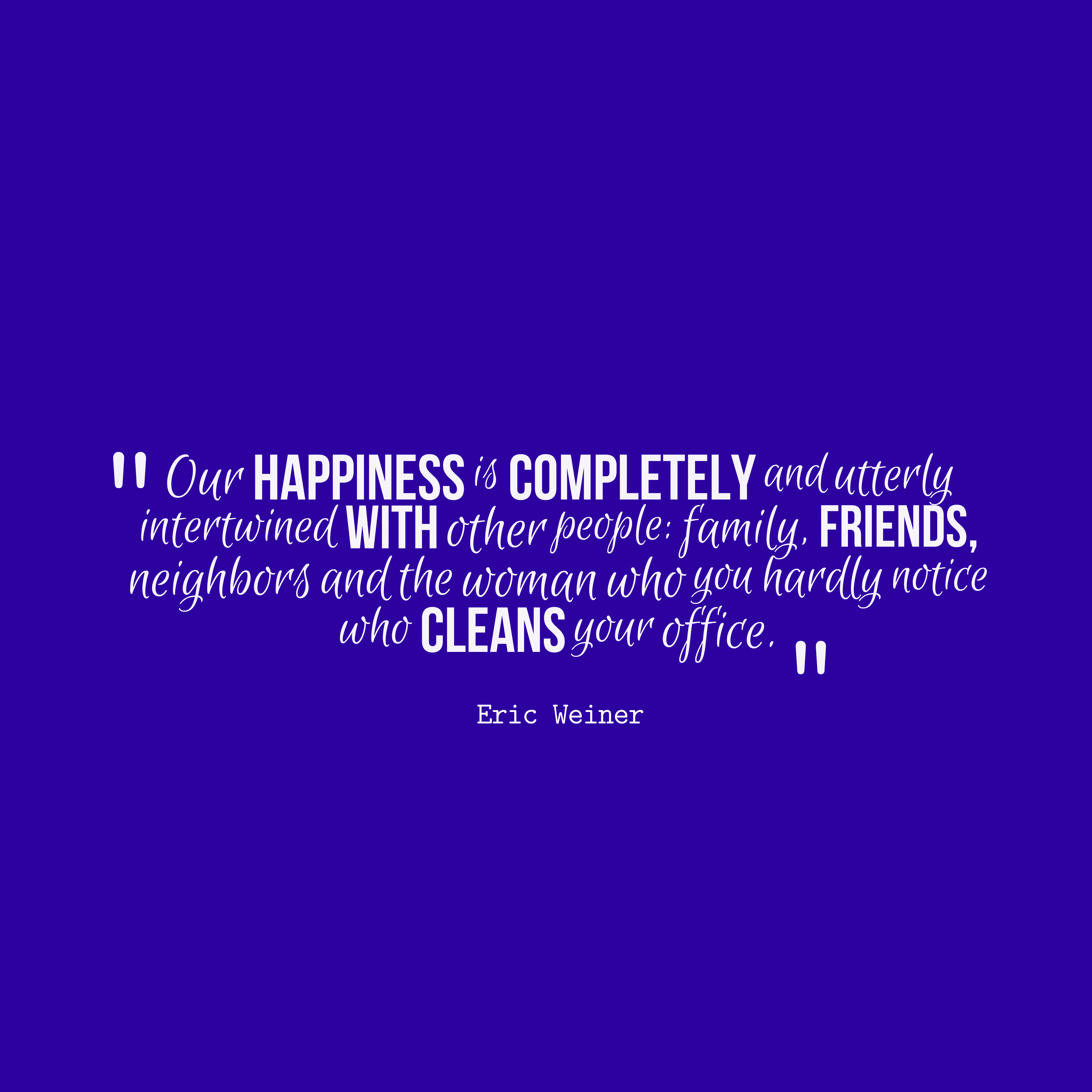Quotes image of Our happiness is completely and utterly intertwined with other people: family, friends, neighbors and the woman who you hardly notice who cleans your office.
