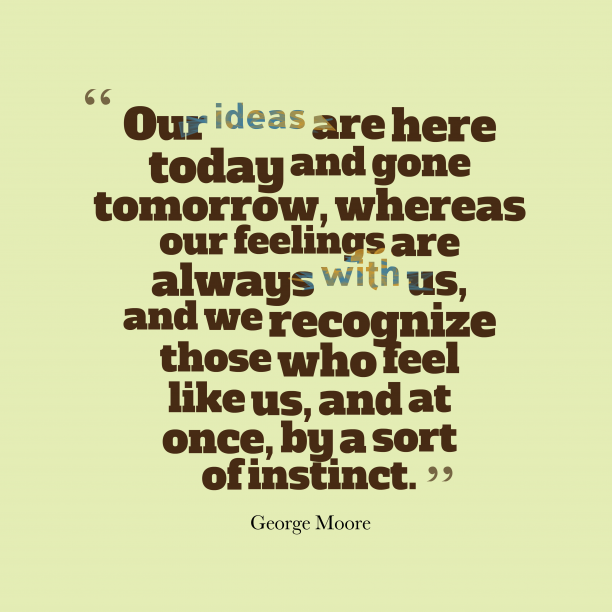 George Moore 's quote about . Our ideas are here today…
