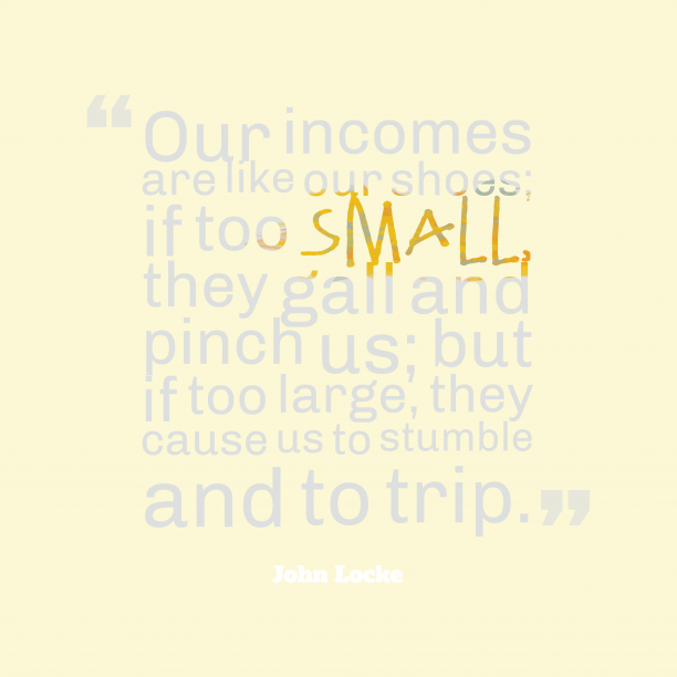 John Locke 's quote about incomes. Our incomes are like our…