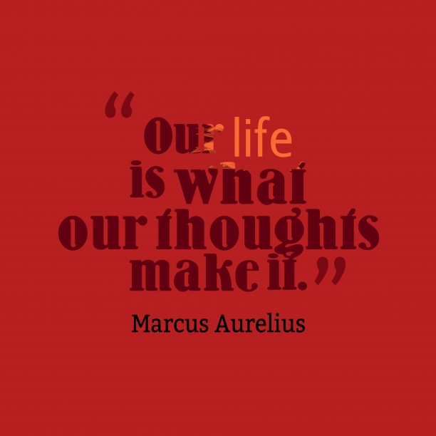 Marcus Aurelius 's quote about . Our life is what our…