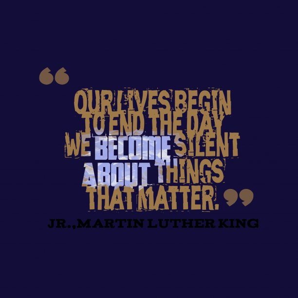 Martin Luther King 's quote about . Our lives begin to end…