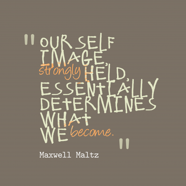 Maxwell Maltz 's quote about . Our self image, strongly held,…