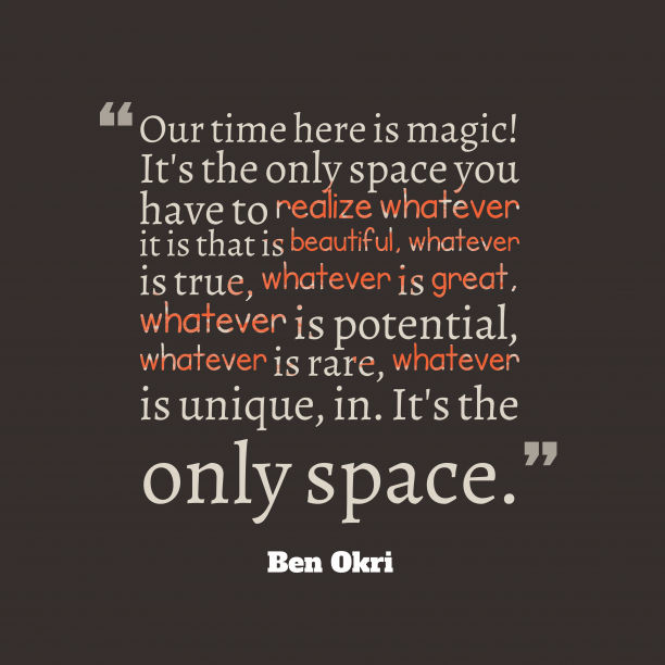 Ben Okri 's quote about space. Our time here is magic!…