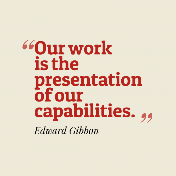 Edward Gibbon 's quote about capability. Our work is the presentation…
