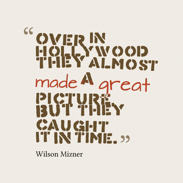 Wilson Mizner 's quote about Hollywood. Over in Hollywood they almost…