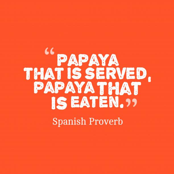 Spanish Wisdom 's quote about . Papaya that is served, papaya…