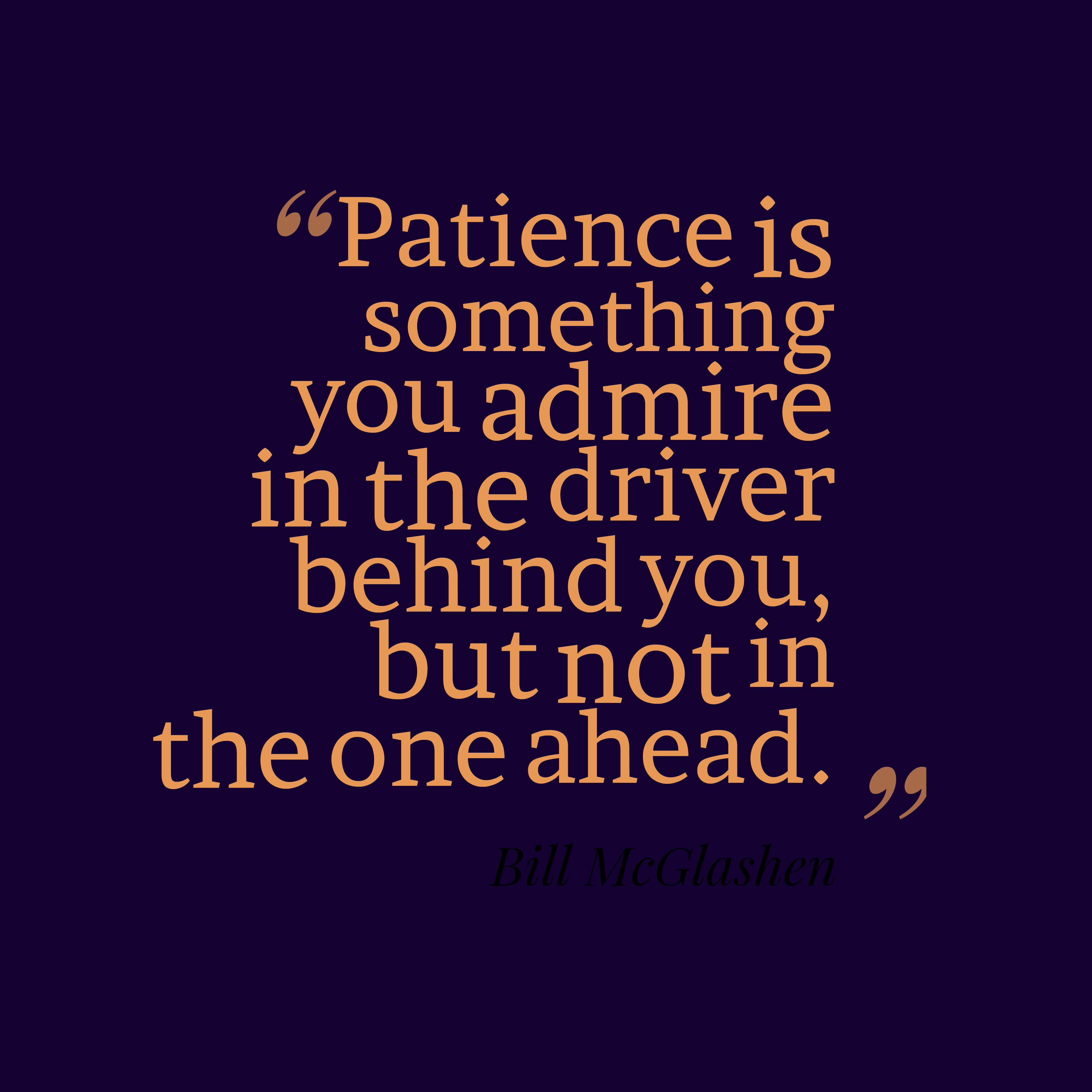 Quotes image of Patience is something you admire in the driver behind you, but not in the one ahead.