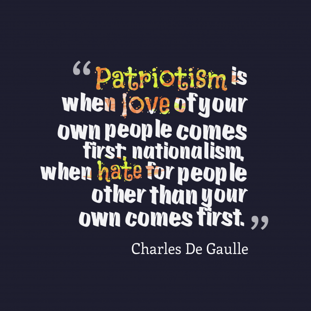 Charles De Gaulle 's quote about patriotism, nationalism. Patriotism is when love of…