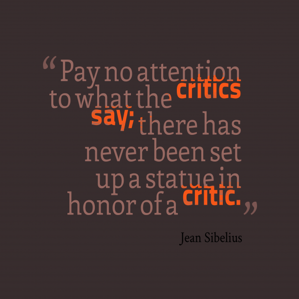 Jean Sibelius 's quote about critic. Pay no attention to what…