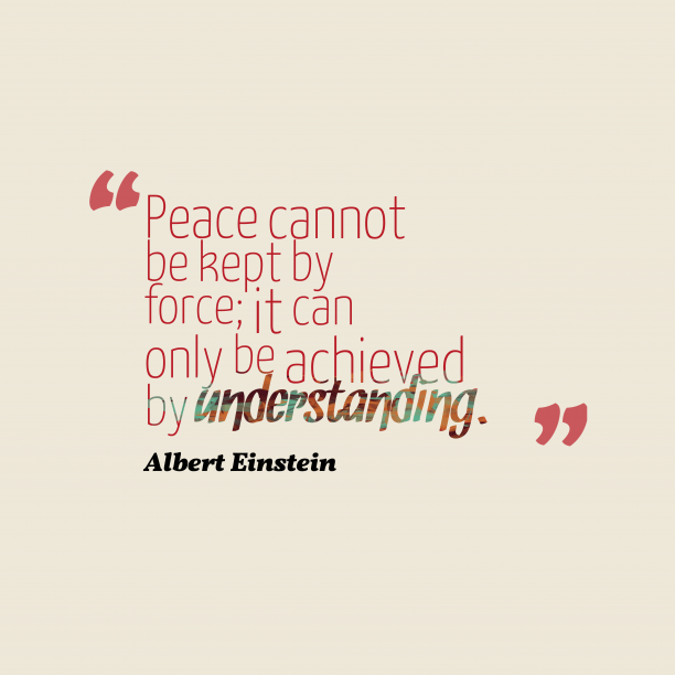 Albert Einstein 's quote about peace, understading. Peace cannot be kept by…
