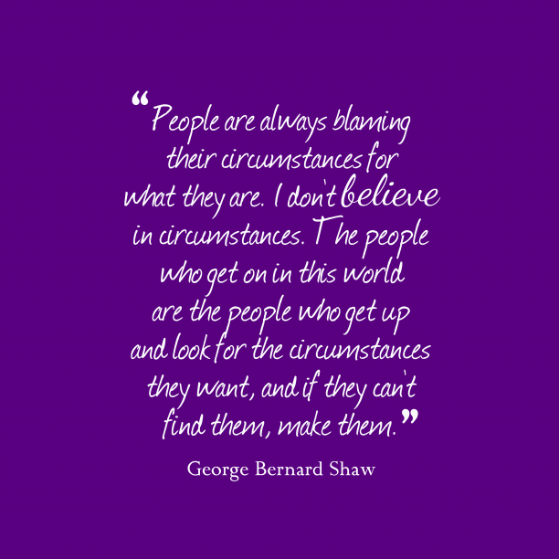 George Bernard Shaw 's quote about circumstance. People are always blaming their…