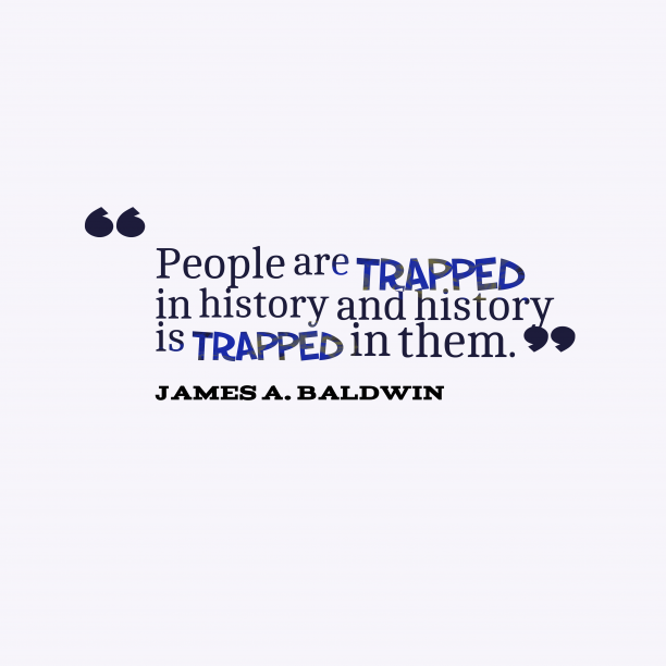 James A. Baldwin 's quote about history. People are trapped in history…