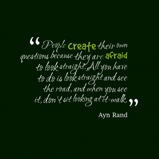 Ayn Rand 's quote about . People create their own questions…
