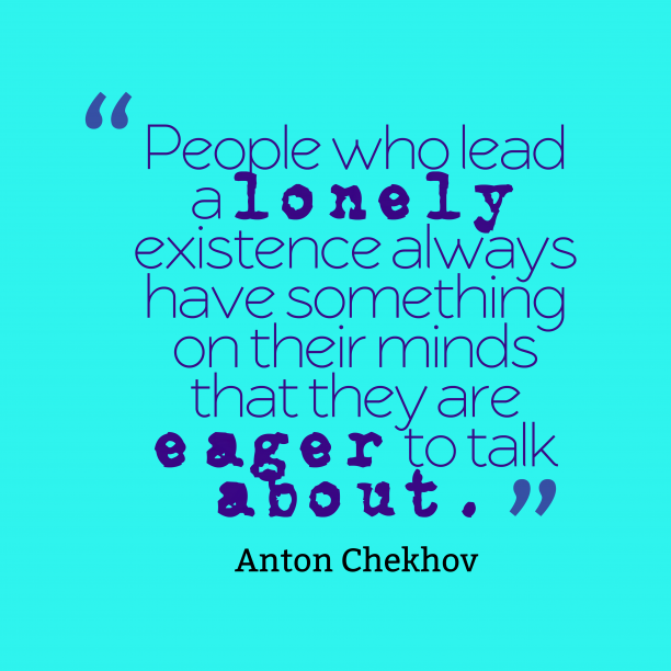 Anton Chekhov 's quote about . People who lead a lonely…