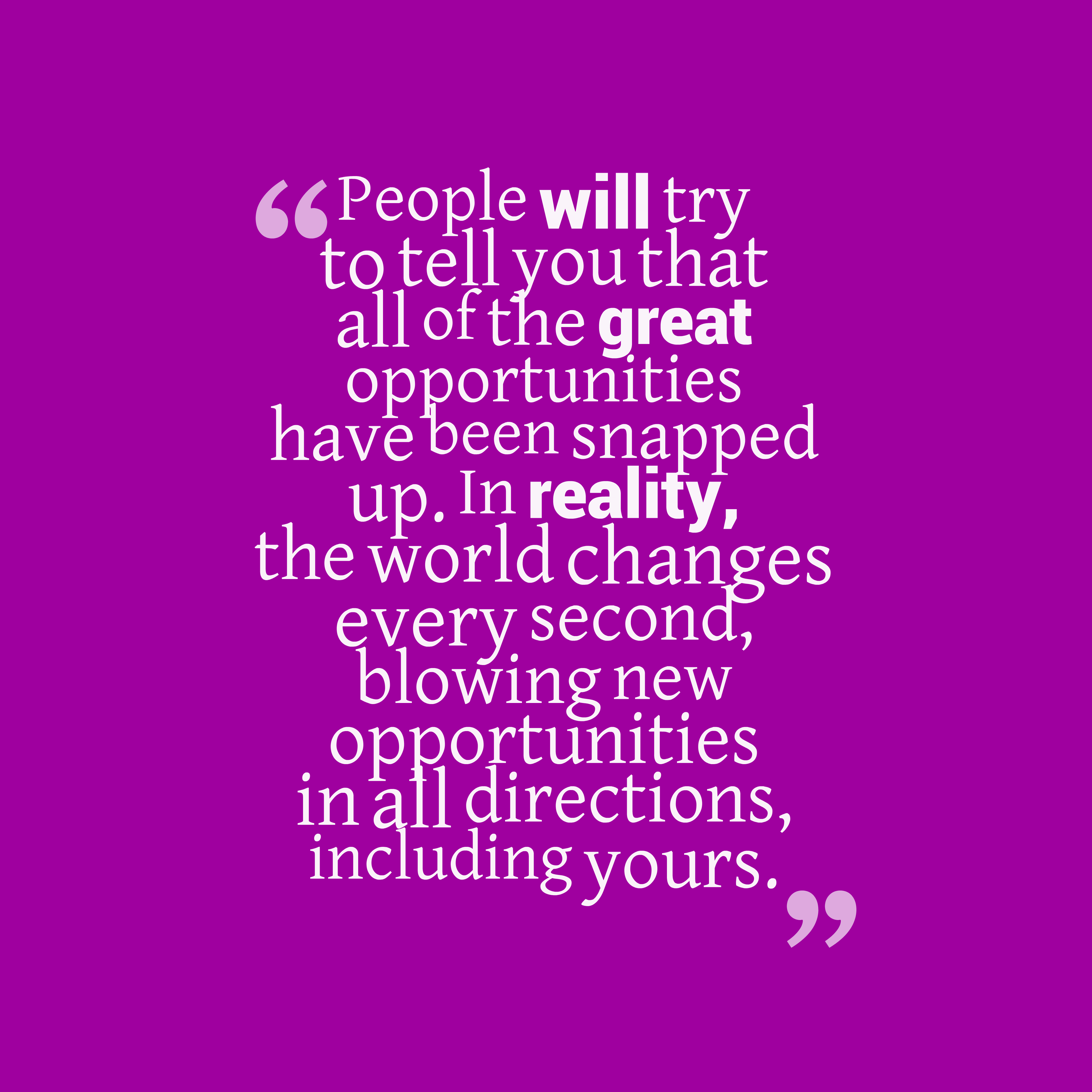 Quotes image of People will try to tell you that all of the great opportunities have been snapped up. In reality, the world changes every second, blowing new opportunities in all directions, including yours.