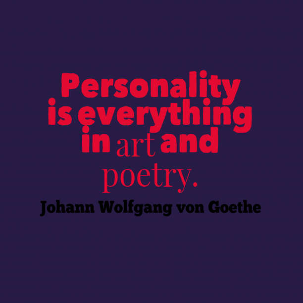 Johann Wolfgang von Goethe 's quote about . Personality is everything in art…