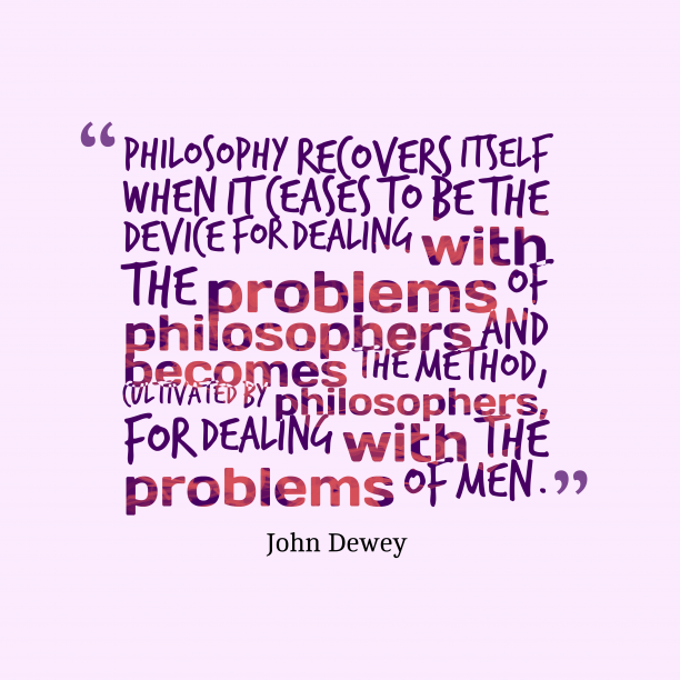 John Dewey 's quote about . Philosophy recovers itself when it…