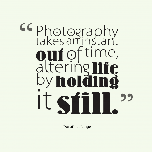 Dorothea Lange 's quote about photography. Photography takes an instant out…