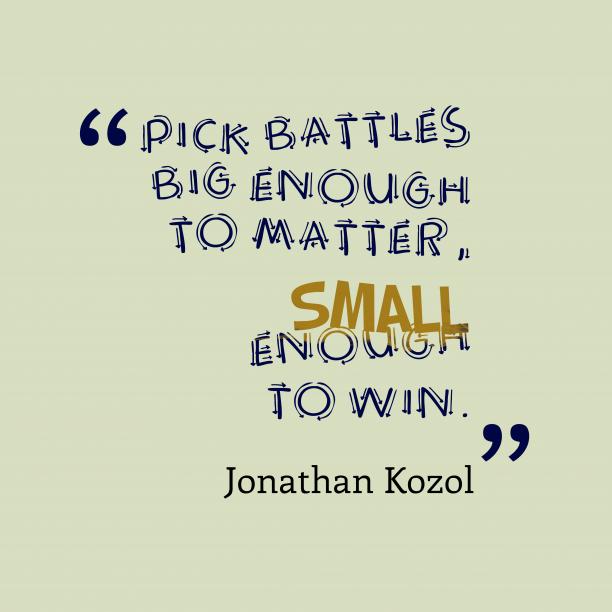 Jonathan Kozol 's quote about Enough. Pick battles big enough to…