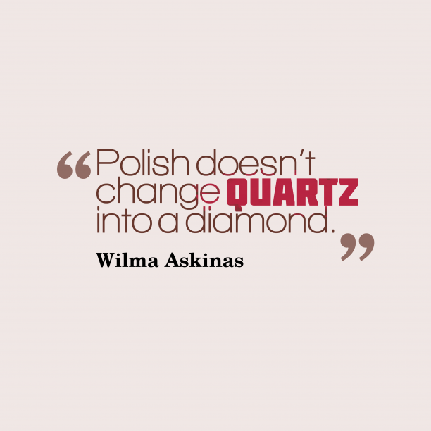 Wilma Askinas 's quote about . Polish doesn't change quartz into…