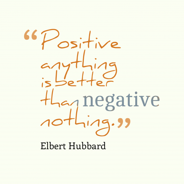 Elbert Hubbard 's quote about . Positive anything is better than…