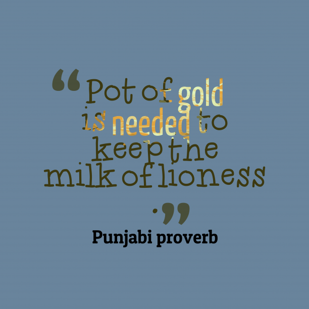 Punjabi proverb 's quote about . Pot of gold is needed…