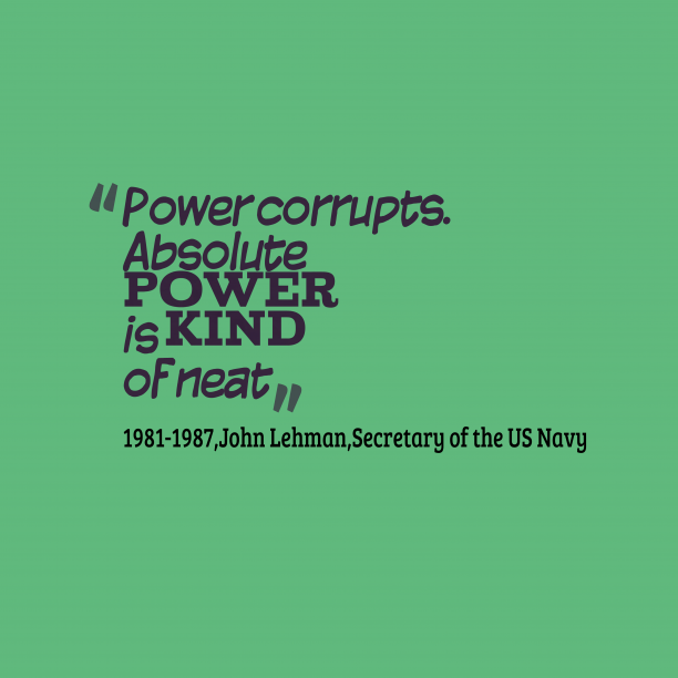 Secretary of the US Navy 's quote about power,corrupt. Power corrupts. Absolute power is…