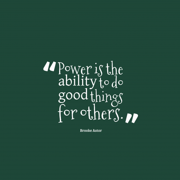 Brooke Astor 's quote about power, kindness. Power is the ability to…