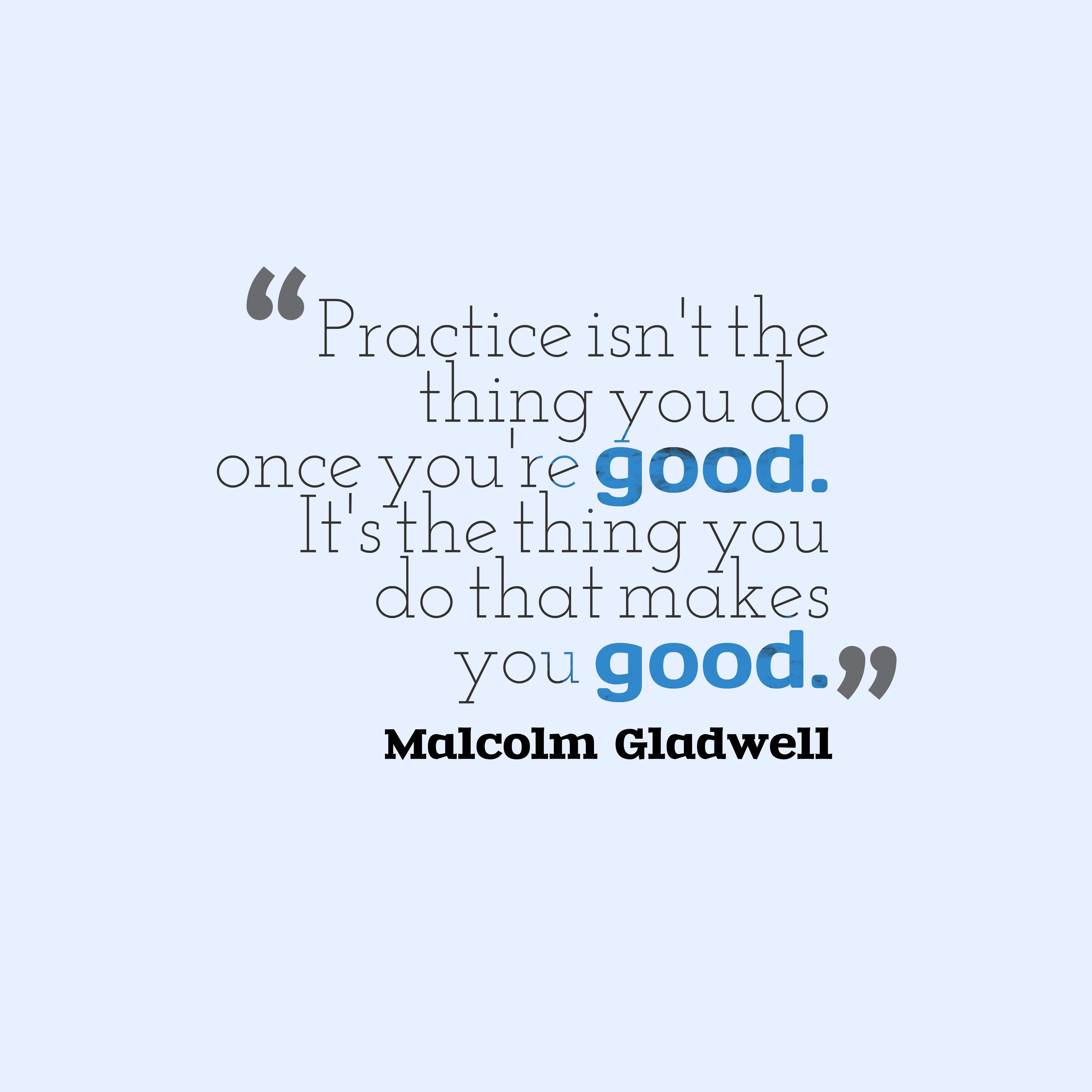 Practice Quotes: Malcolm Gladwell Quote About Practice