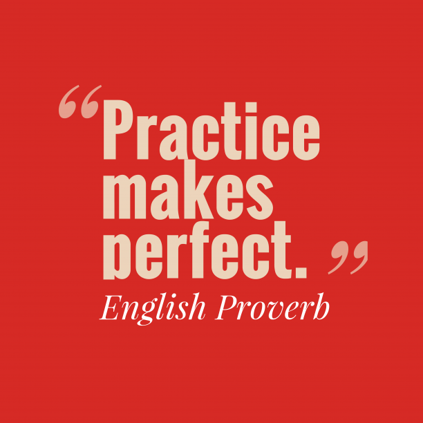 English Wisdom 's quote about . Practice makes perfect….