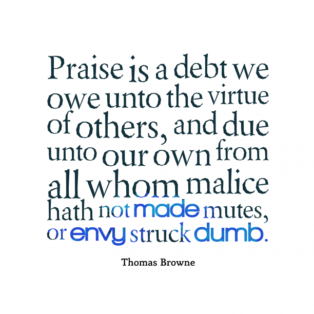 Thomas Browne 's quote about praise. Praise is a debt we…