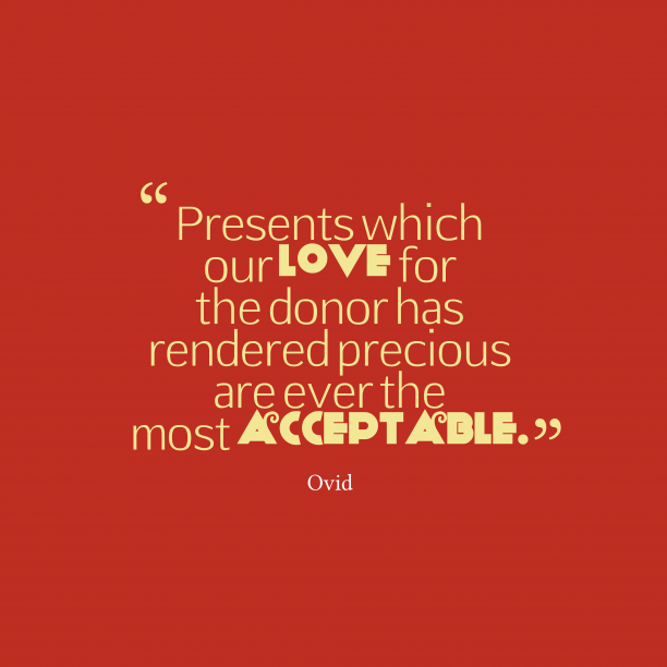 Ovid 's quote about . Presents which our love for…