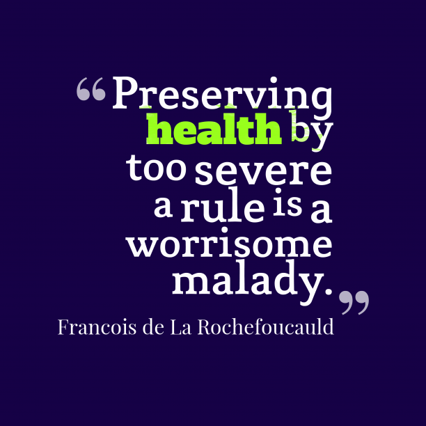 Francois de La Rochefoucauld 's quote about Health. Preserving health by too severe…