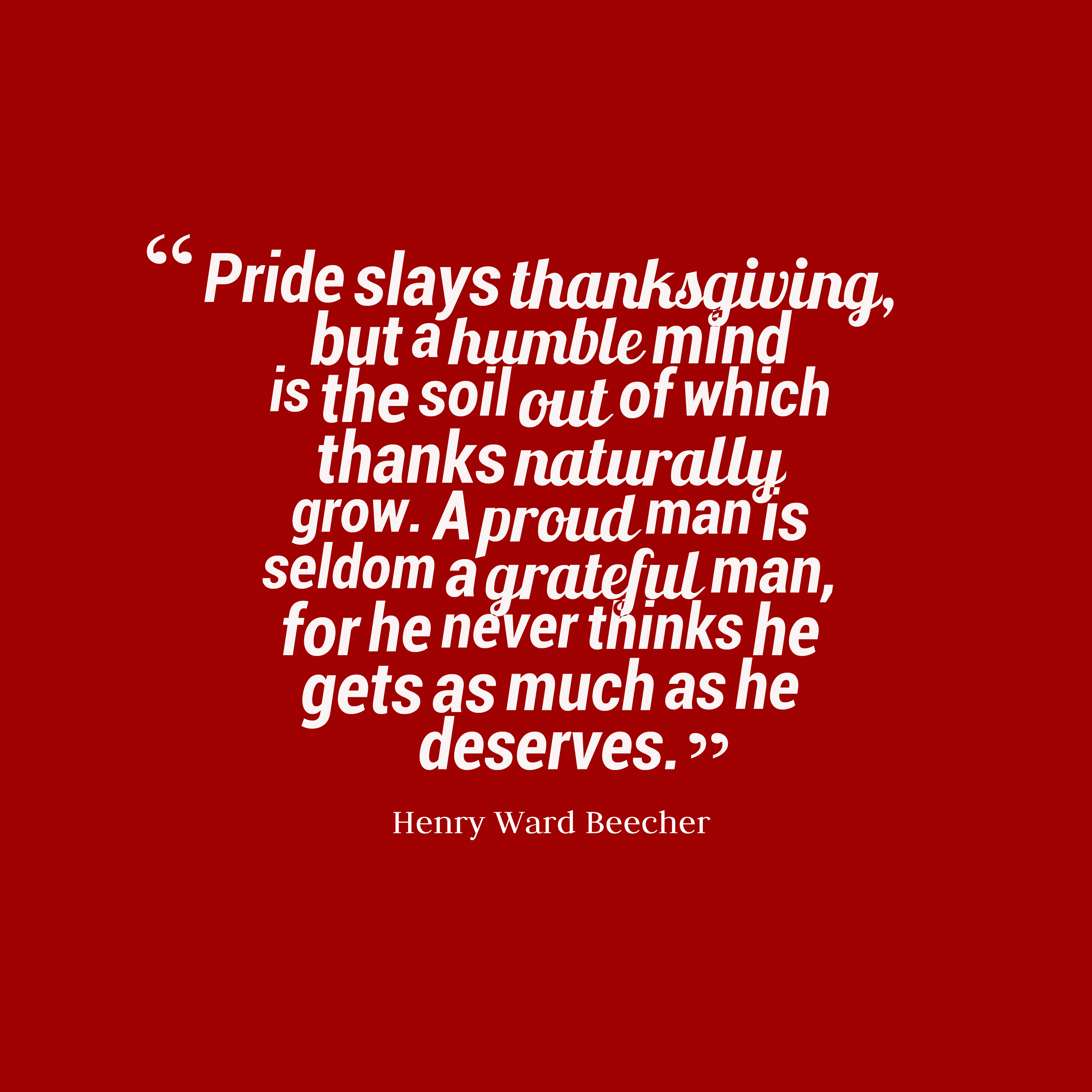 Quotes image of Pride slays thanksgiving, but a humble mind is the soil out of which thanks naturally grow. A proud man is seldom a grateful man, for he never thinks he gets as much as he deserves.