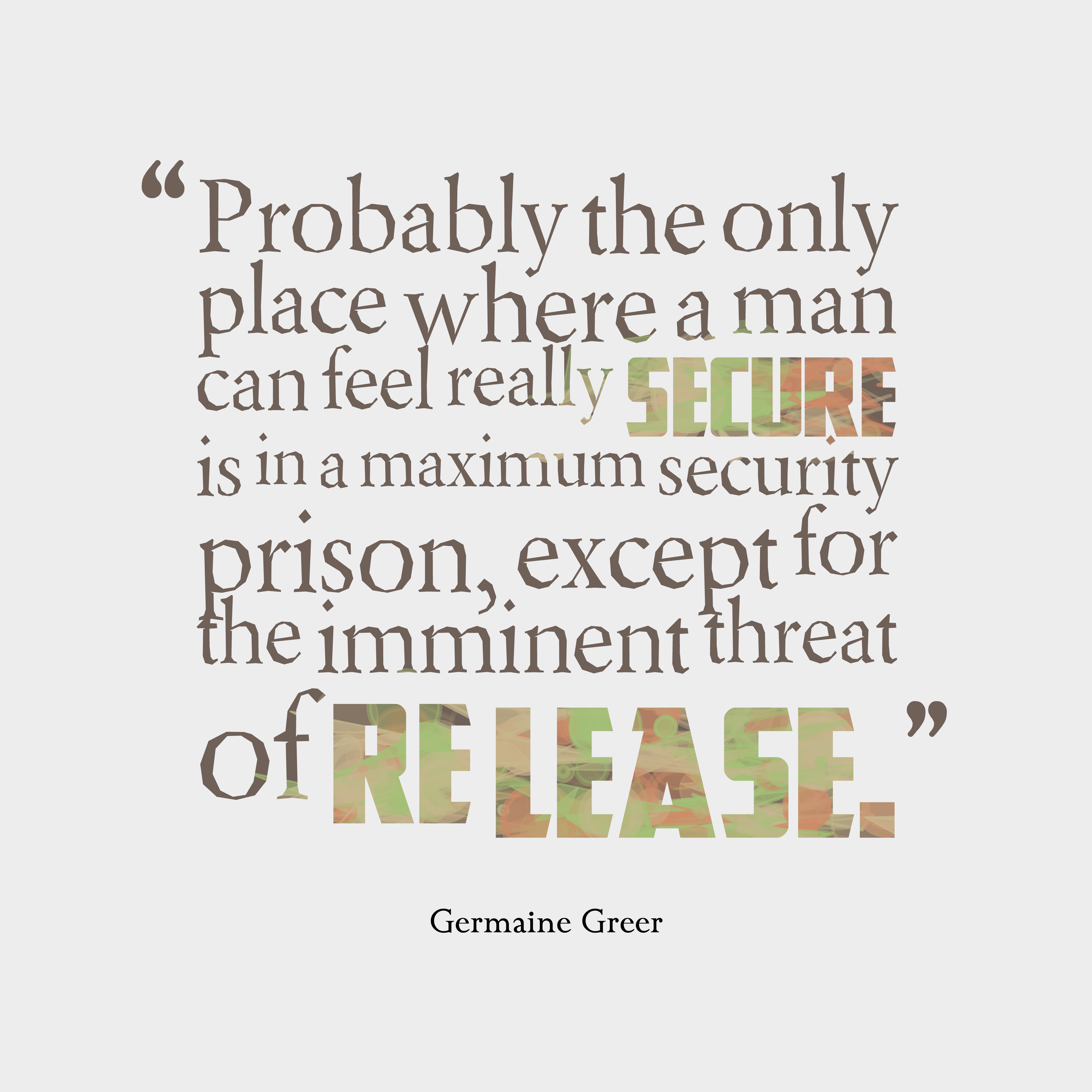 Quotes image of Probably the only place where a man can feel really secure is in a maximum security prison, except for the imminent threat of release.