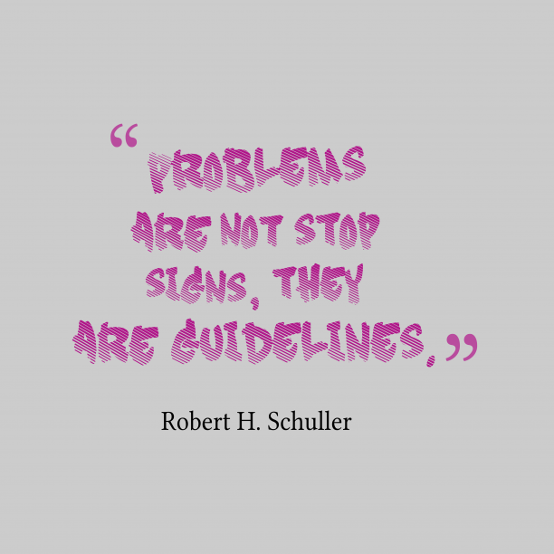 Robert H. Schuller 's quote about . Problems are not stop signs,…