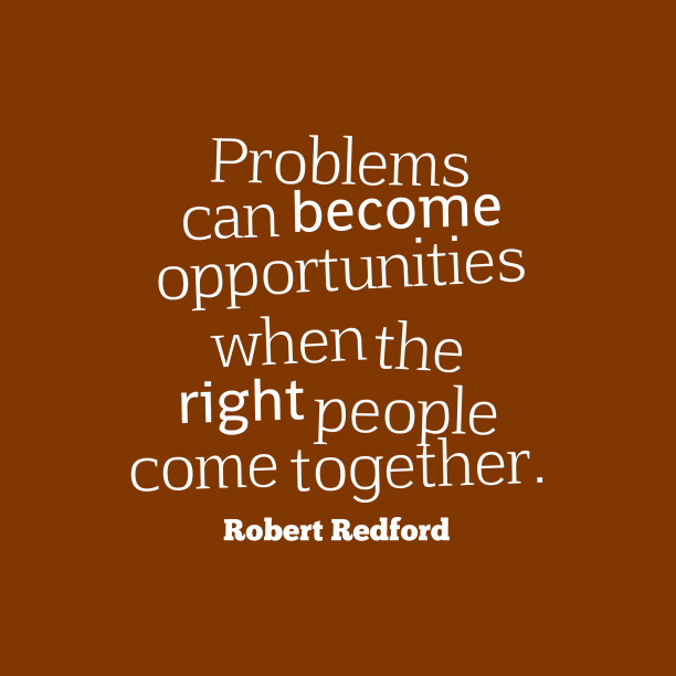 Robert Redford 's quote about . Problems can become opportunities when…